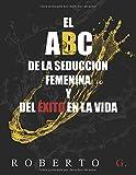 El A, B, C, de la Seducción Femenina y del Éxito en la Vida