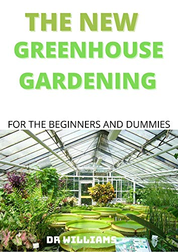 THE NEW GREEN HOUSE GARDENING: COMPREHENSIVE NEW GREEN HOUSE GARDENING FOR THE BEGINNERS AND DUMMIES (English Edition)