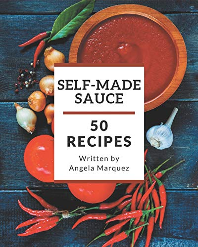50 Self-made Sauce Recipes: Greatest Sauce Cookbook of All Time