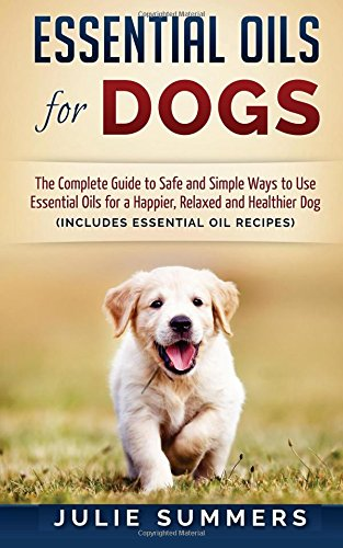 Compare Textbook Prices for Essential Oils for Dogs: The Complete Guide to Safe and Simple Ways to Use Essential Oils for a Happier, Relaxed and Healthier Dog Essential oils, ... Natural dog remedies, Holistic medicine  ISBN 9781537099415 by Summers, Julie