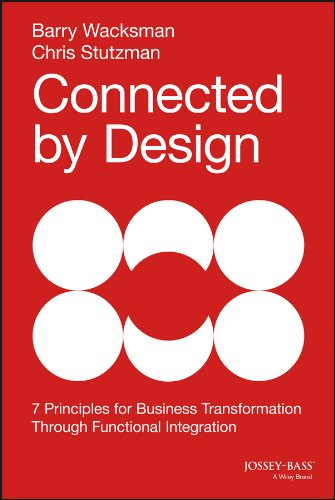 Connected by Design: 7 Principles of Business Transformation Through Functional Integration: Seven Principles of Business Transformation Through Functional Integration