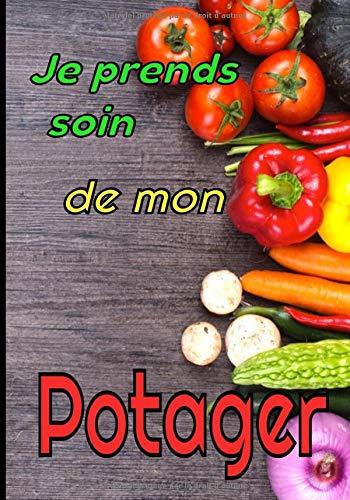Je prends soin de mon potager: Le carnet de bord idéal pour gérer votre jardin (plantes d'intérieurs et d'extérieurs, potager, fleurs...)