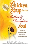 Chicken Soup for the Mother & Daughter Soul: Stories to Warm the Heart and Honor the Relationship (Chicken Soup for the Soul)