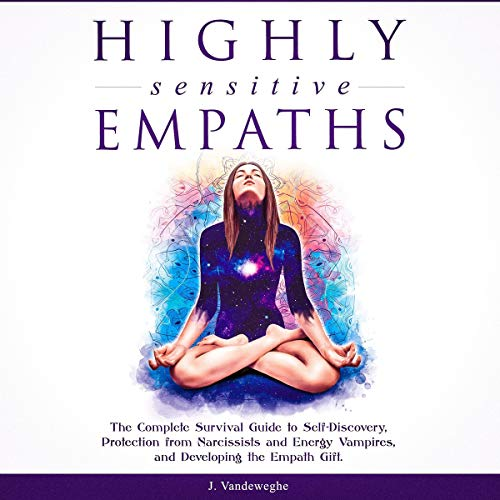 Highly Sensitive Empaths: The Complete Survival Guide to Self-Discovery, Protection from Narcissists and Energy Vampires, and Developing the Empath Gift Audiobook By J. Vandeweghe cover art