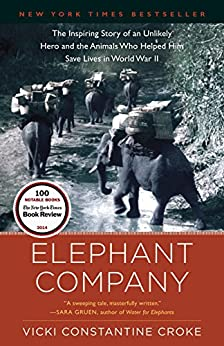 Elephant Company: The Inspiring Story of an Unlikely Hero and the Animals Who Helped Him Save Lives in World War II by [Vicki Croke]