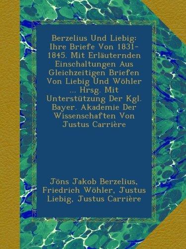 Berzelius Und Liebig: Ihre Briefe Von 1831-1845. Mit Erläuternden Einschaltungen Aus Gleichzeitigen Briefen Von Liebig Und Wöhler ... Hrsg. Mit ... Der Wissenschaften Von Justus Carrière