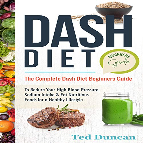 Dash Diet Beginners Guide: The Complete Dash Diet Beginners Guide to Reduce Your High Blood Pressure, Sodium Intake & Eat Nutritious Foods for a Healthy Lifestyle audiobook cover art