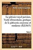 Le pâtissier royal parisien, Traité élémentaire, pratique de la pâtisserie ancienne et moderne (Éd.1815): Tome 1 (Savoirs et Traditions)