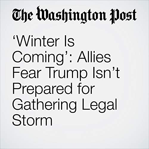 'Winter Is Coming': Allies Fear Trump Isn't Prepared for Gathering Legal Storm audiobook cover art