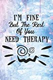 I'm Fine But The Rest Of You Need Therapy: Funny and Crazy Life Quote Notebook Journal Diary to write in - fine and crazy
