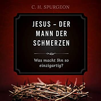 Jesus: Der Mann der Schmerzen (Was macht Ihn so einzigartig?)