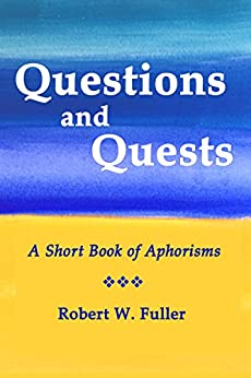 Questions and Quests: A Short Book of Aphorisms by [Robert W. Fuller]