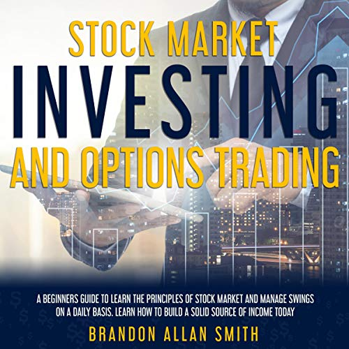 Stock Market Investing and Options Trading: A Beginners Guide to Learn the Principles of Stock Market and Manage Swings on a Daily Basis cover art