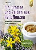 Öle, Cremes und Salben aus Heilpflanzen: Wirksame Rezepturen selbst gemacht. Expertenwissen von Massageöl bis Wundsalb