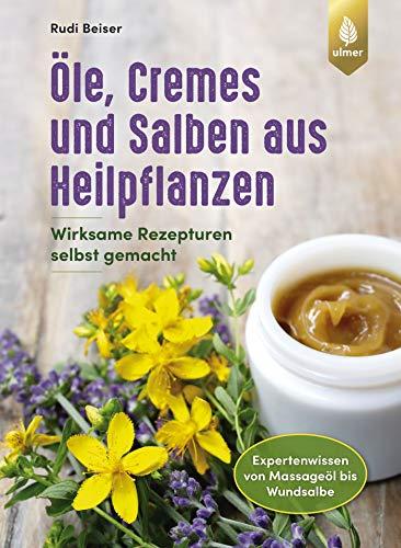 Öle, Cremes und Salben aus Heilpflanzen: Wirksame Rezepturen selbst gemacht. Expertenwissen von Massageöl bis Wundsalbe