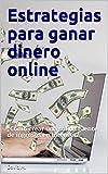 Estrategias para ganar dinero online: ¿Cómo crear una sólida fuente de ingresos en Internet?