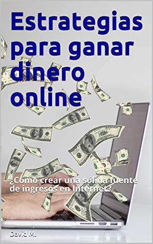 Estrategias para ganar dinero online: ¿Cómo crear una sólida fuente de ingresos en Internet? (Spanish Edition)