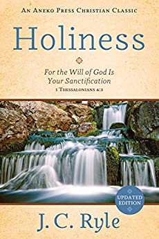 Holiness: For the Will of God Is Your Sanctification – 1 Thessalonians 4:3 [Annotated, Updated] by [J. C. Ryle]