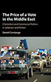 The Price of a Vote in the Middle East: Clientelism and Communal Politics in Lebanon and Yemen...