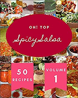 Oh! Top 50 Spicy Salsa Recipes Volume 1: The