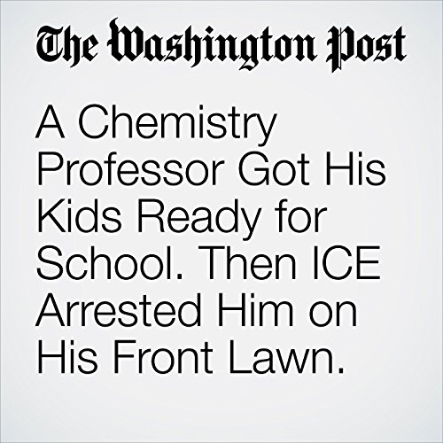 A Chemistry Professor Got His Kids Ready for School. Then ICE Arrested Him on His Front Lawn. copertina