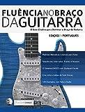 Fluência no Braço da Guitarra: O Guia Criativo para Dominar o Braço da Guitarra (aprender a técnica da guitarra Livro 2)