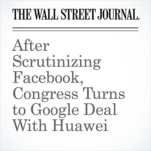 After Scrutinizing Facebook, Congress Turns to Google Deal With Huawei copertina