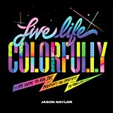 Live Life Colorfully: 99 Ideas to Add Joy, Positivity, and Creativity to Your Life