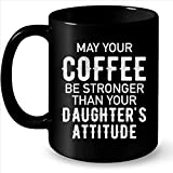 May Your Coffee Be Stronger Than Your Daughter's Attitude - Full-Wrap Coffee Black Mug
