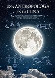 Una antropóloga en la luna. Las historias más sorprendentes de la especie humana (Libros singulares)