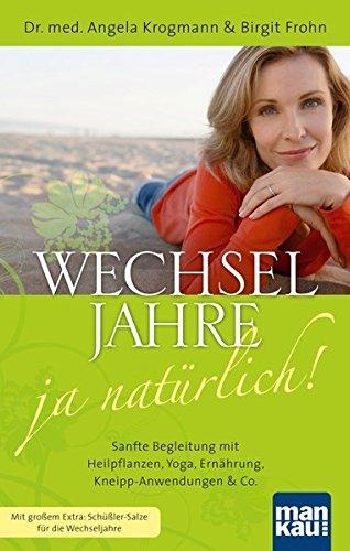 Wechseljahre - ja natürlich! Sanfte Begleitung mit Heilpflanzen, Yoga, Ernährung, Kneipp-Anwendungen & Co.: Mit großem Extra: Schüßler-Salze für die Wechseljahre
