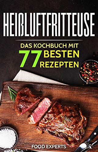 Heißluftfritteuse: Das Kochbuch mit den 77 besten Rezepten (Heissluftfritteuse Rezepte, Heißluftfritteuse Rezeptbuch, Airfryer Kochbuch)