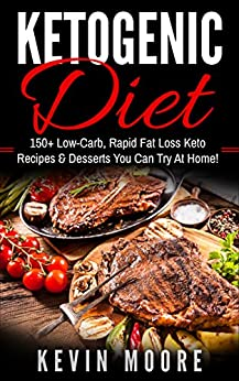 Ketogenic Diet: 150+ Low-Carb, Rapid Fat Loss Keto Recipes & Desserts You Can Try At Home! (Burn Fat, Lose Weight, Ketogenic Recipes, Ketogenic Cookbook, Ketogenic Fat Bombs) by [Kevin  Moore]