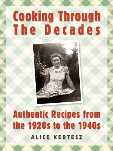 Cooking Through the Decades: Authentic Recipes From the 1920s, 1930s, and 1940s by [Alice Kertesz, Theresa Welsh]