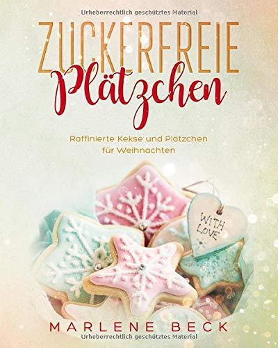 Zuckerfreie Plätzchen Raffinierte Kekse und Plätzchen für Weihnachten: Für Diabetiker geeignet. Viele Rezepte ohne Mehl, GESUND, KALORIENARM und teils VEGAN durch die Weihnachtszeit!