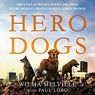 Hero Dogs     How a Pack of Rescues, Rejects, and Strays Became America's Greatest Disaster-Search Partners              By:                                                                                                                                 Wilma Melville,                                                                                        Paul Lobo                               Narrated by:                                                                                                                                 Will Damron,                                                                                        Xe Sands                      Length: 6 hrs and 29 mins     12 ratings     Overall 4.4