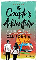 The Couple's Adventure - Over 200 Ideas to See, Hear, Taste, and Try in California: Make Memories That Will Last a Lifetime in the Great and Ever-changing State of California