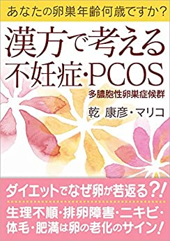 [乾 康彦, 乾 マリコ]の漢方で考える不妊症PCOS 多嚢胞性卵巣症候群: あなたの卵巣年齢何歳ですか? 漢方と薬膳で考える