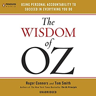The Wisdom of Oz     Using Personal Accountability to Succeed in Everything You Do              By:                                                                                                                                 Roger Connors,                                                                                        Tom Smith                               Narrated by:                                                                                                                                 Roger Connors,                                                                                        Tom Smith                      Length: 2 hrs and 56 mins     77 ratings     Overall 4.4