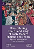 Remembering Queens and Kings of Early Modern England and France: Reputation, Reinterpretation, and Reincarnation (Queenship and Power)