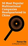 Focus On: 30 Most Popular Multinational Companies Headquartered in China: Alibaba Group, Xiaomi, Huawei, Lenovo, Tencent, Geely, ZTE, Haier, TCL Corporation, Hisense, etc. (English Edition)
