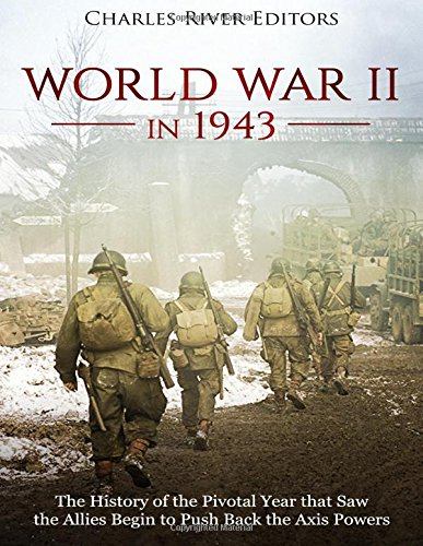 World War II in 1943: The History of the Pivotal Year that Saw the Allies Begin to Push Back the Axis Powers