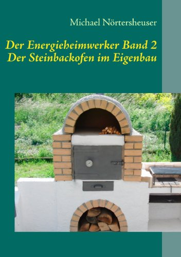 Der Energieheimwerker Band 2: Der Steinbackofen im Eigenbau