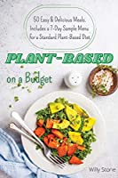 Plant-Based on a Budget: 50 Easy & Delicious Meals. Includes a 7-Day Sample Menu for a Standard Plant-Based Diet