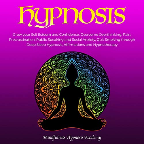 Hypnosis: Grow Your Self-Esteem and Confidence, Overcome Overthinking, Procrastination, Public Speaking and Social Anxiety, Quit Smoking, Master Deep Sleep Hypnosis, Affirmations and Hypnotherapy