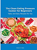 The Clean Eating Pressure Cooker for Beginners: Tasty and Easy Recipes for You
