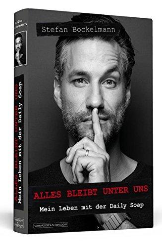Stefan Bockelmann: Alles bleibt unter uns. Mein Leben mit der Daily Soap.