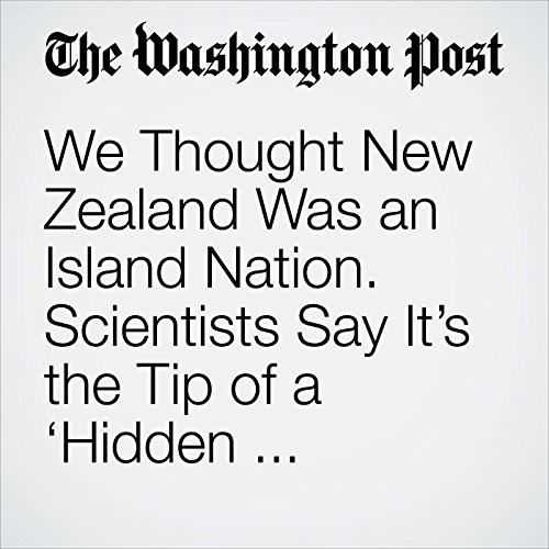 We Thought New Zealand Was an Island Nation. Scientists Say It's the Tip of a 'Hidden Continent.' copertina