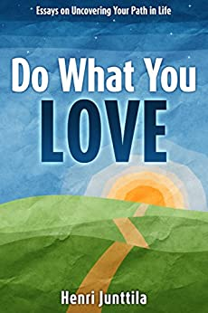 Do What You Love: Essays on Uncovering Your Path in Life by [Henri Junttila]