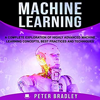 Machine Learning      A Complete Exploration of Highly Advanced Machine Learning Concepts, Best Practices, and Techniques              By:                                                                                                                                 Peter Bradley                               Narrated by:                                                                                                                                 Cliff Weldon                      Length: 3 hrs and 3 mins     9 ratings     Overall 5.0